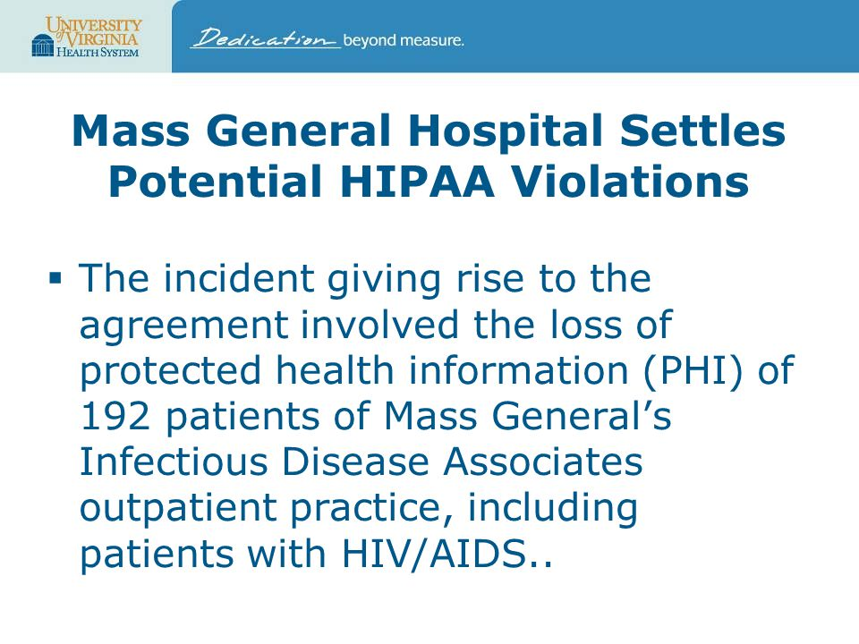 Mass General Hospital Settles Potential HIPAA Violations  The incident giving rise to the agreement involved the loss of protected health information (PHI) of 192 patients of Mass General's Infectious Disease Associates outpatient practice, including patients with HIV/AIDS..