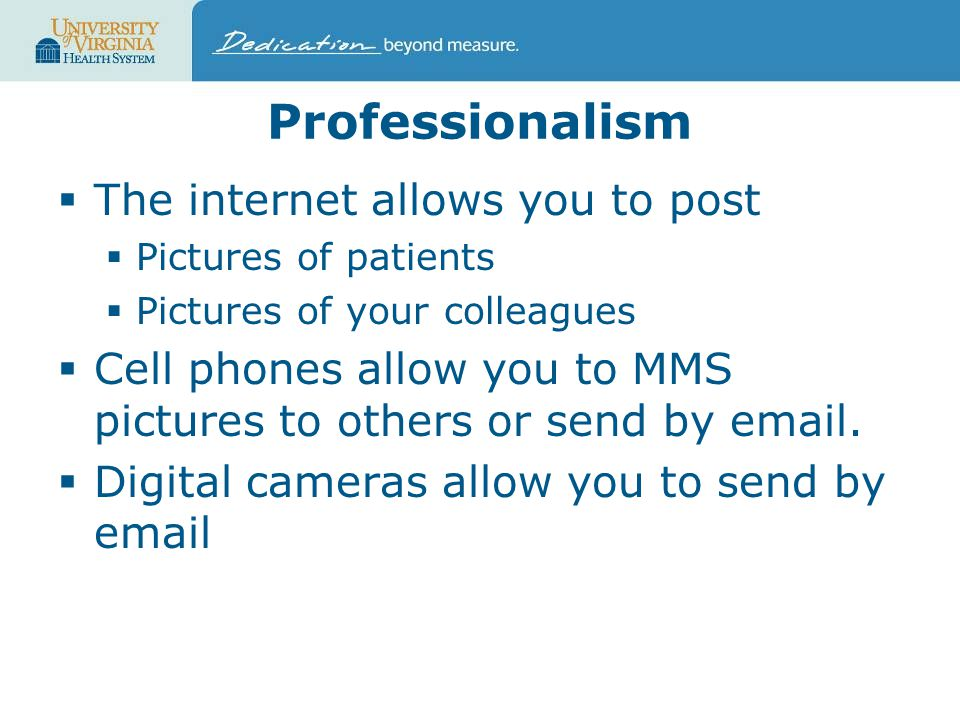 Professionalism  The internet allows you to post  Pictures of patients  Pictures of your colleagues  Cell phones allow you to MMS pictures to others or send by email.