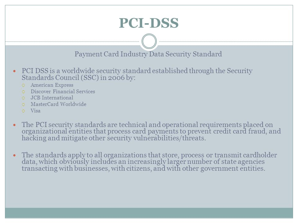 PCI-DSS Payment Card Industry Data Security Standard PCI DSS is a worldwide security standard established through the Security Standards Council (SSC) in 2006 by:  American Express  Discover Financial Services  JCB International  MasterCard Worldwide  Visa The PCI security standards are technical and operational requirements placed on organizational entities that process card payments to prevent credit card fraud, and hacking and mitigate other security vulnerabilities/threats.