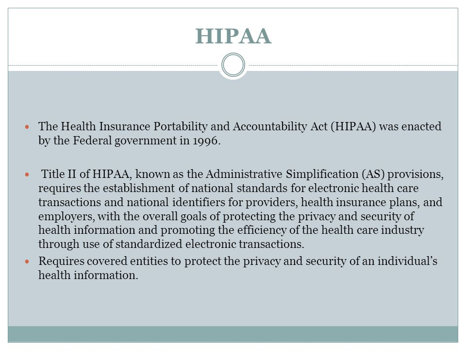 HIPAA The Health Insurance Portability and Accountability Act (HIPAA) was enacted by the Federal government in 1996.