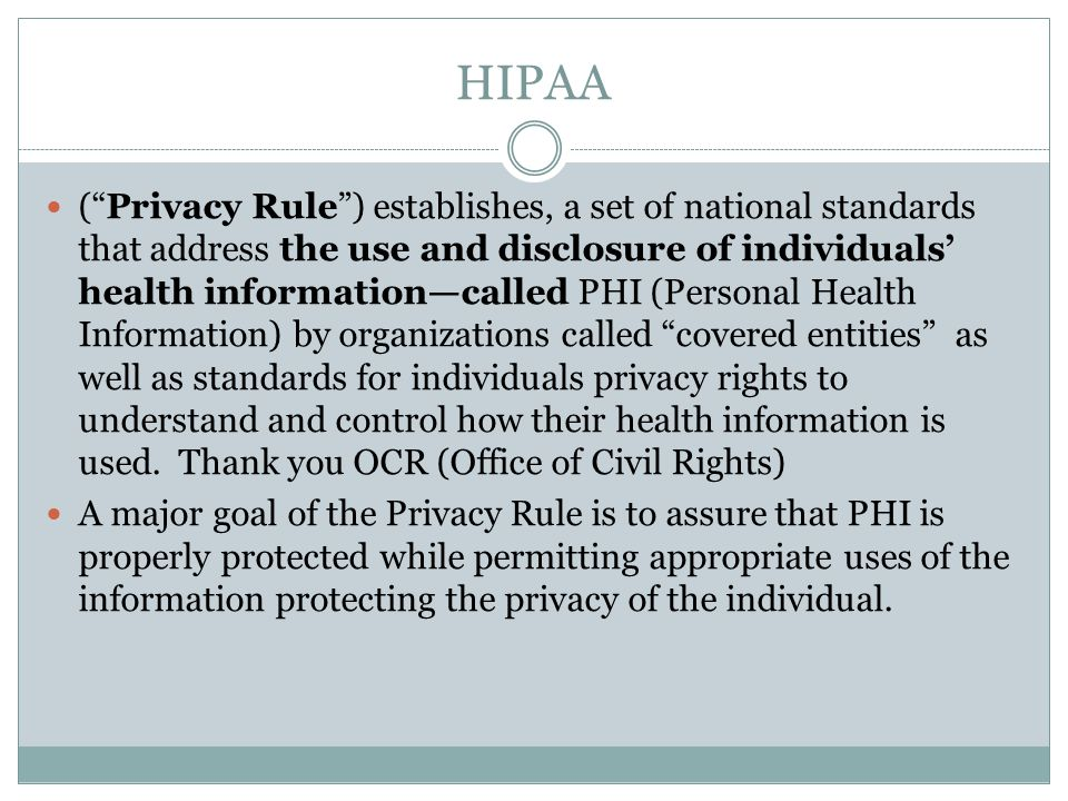 HIPAA ( Privacy Rule ) establishes, a set of national standards that address the use and disclosure of individuals' health information—called PHI (Personal Health Information) by organizations called covered entities as well as standards for individuals privacy rights to understand and control how their health information is used.