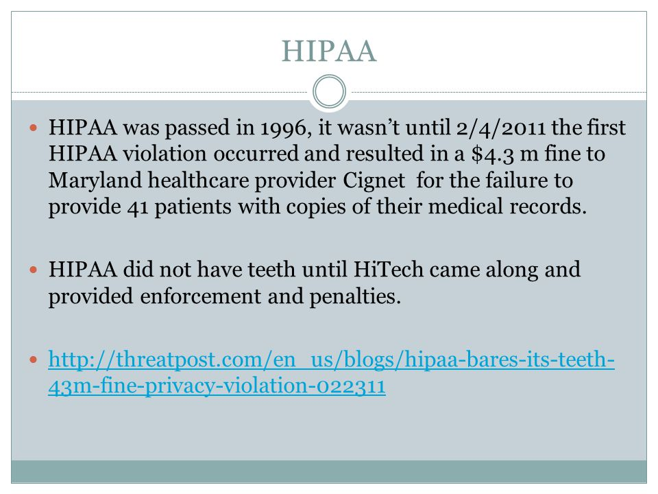 HIPAA HIPAA was passed in 1996, it wasn't until 2/4/2011 the first HIPAA violation occurred and resulted in a $4.3 m fine to Maryland healthcare provider Cignet for the failure to provide 41 patients with copies of their medical records.