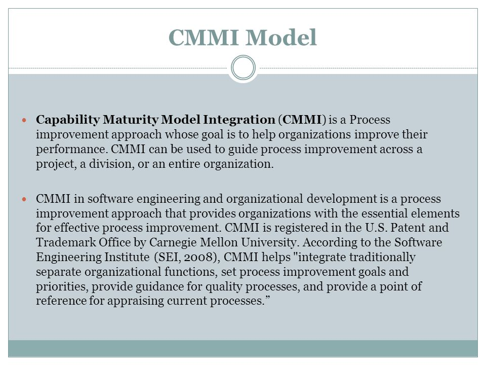 CMMI Model Capability Maturity Model Integration (CMMI) is a Process improvement approach whose goal is to help organizations improve their performance.