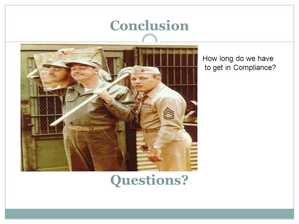Questions? Conclusion How long do we have to get in Compliance?