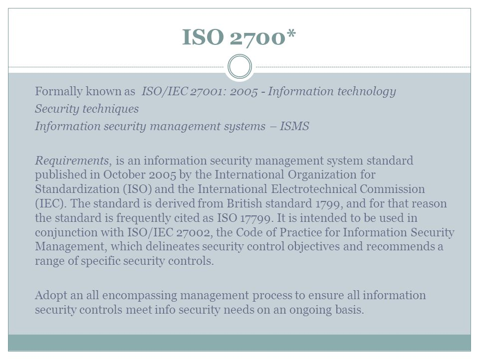 ISO 2700* Formally known as ISO/IEC 27001: 2005 - Information technology Security techniques Information security management systems – ISMS Requirements, is an information security management system standard published in October 2005 by the International Organization for Standardization (ISO) and the International Electrotechnical Commission (IEC).
