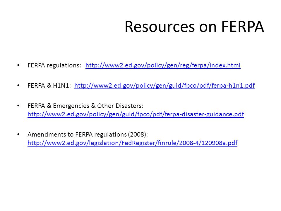 Resources on FERPA FERPA regulations: http://www2.ed.gov/policy/gen/reg/ferpa/index.htmlhttp://www2.ed.gov/policy/gen/reg/ferpa/index.html FERPA & H1N1: http://www2.ed.gov/policy/gen/guid/fpco/pdf/ferpa-h1n1.pdfhttp://www2.ed.gov/policy/gen/guid/fpco/pdf/ferpa-h1n1.pdf FERPA & Emergencies & Other Disasters: http://www2.ed.gov/policy/gen/guid/fpco/pdf/ferpa-disaster-guidance.pdf http://www2.ed.gov/policy/gen/guid/fpco/pdf/ferpa-disaster-guidance.pdf Amendments to FERPA regulations (2008): http://www2.ed.gov/legislation/FedRegister/finrule/2008-4/120908a.pdf http://www2.ed.gov/legislation/FedRegister/finrule/2008-4/120908a.pdf