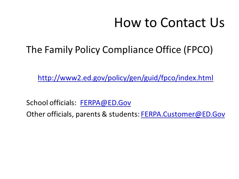 How to Contact Us The Family Policy Compliance Office (FPCO) http://www2.ed.gov/policy/gen/guid/fpco/index.html School officials: FERPA@ED.GovFERPA@ED.Gov Other officials, parents & students: FERPA.Customer@ED.GovFERPA.Customer@ED.Gov