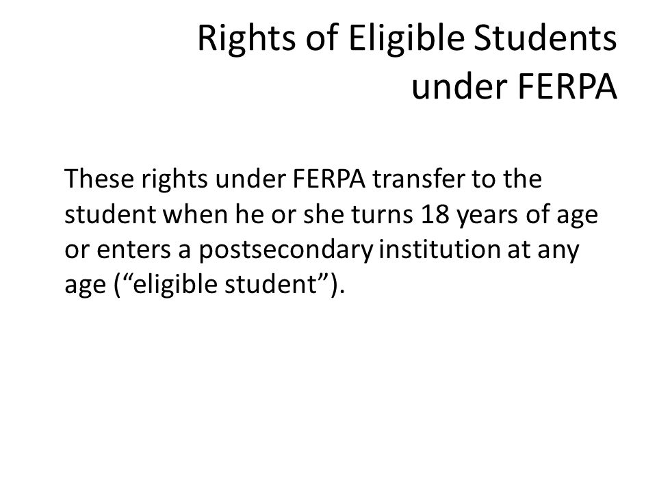 Rights of Eligible Students under FERPA These rights under FERPA transfer to the student when he or she turns 18 years of age or enters a postsecondary institution at any age ( eligible student ).