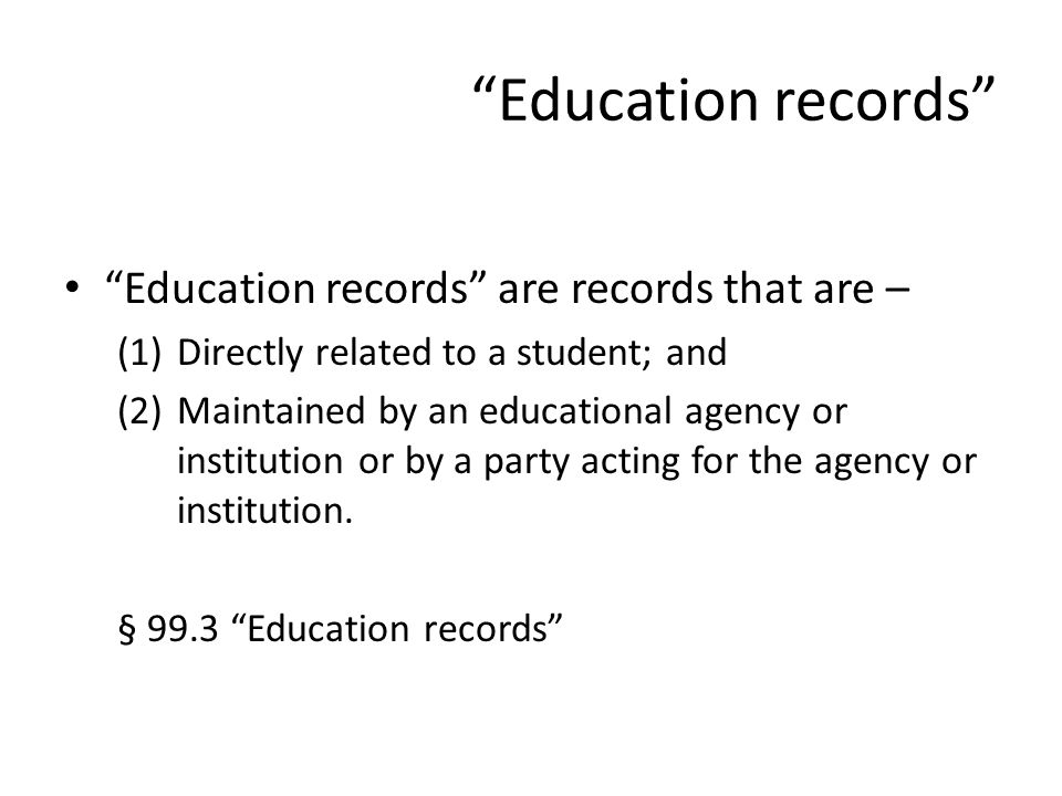 Education records Education records are records that are – (1)Directly related to a student; and (2)Maintained by an educational agency or institution or by a party acting for the agency or institution.