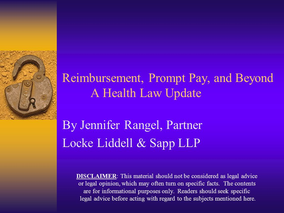 Reimbursement, Prompt Pay, and Beyond A Health Law Update By Jennifer Rangel, Partner Locke Liddell & Sapp LLP DISCLAIMER: This material should not be considered as legal advice or legal opinion, which may often turn on specific facts.