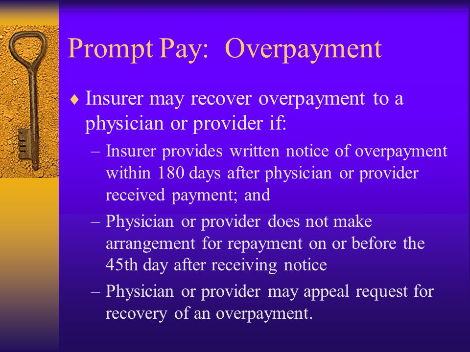 Prompt Pay: Overpayment  Insurer may recover overpayment to a physician or provider if: –Insurer provides written notice of overpayment within 180 days after physician or provider received payment; and –Physician or provider does not make arrangement for repayment on or before the 45th day after receiving notice –Physician or provider may appeal request for recovery of an overpayment.