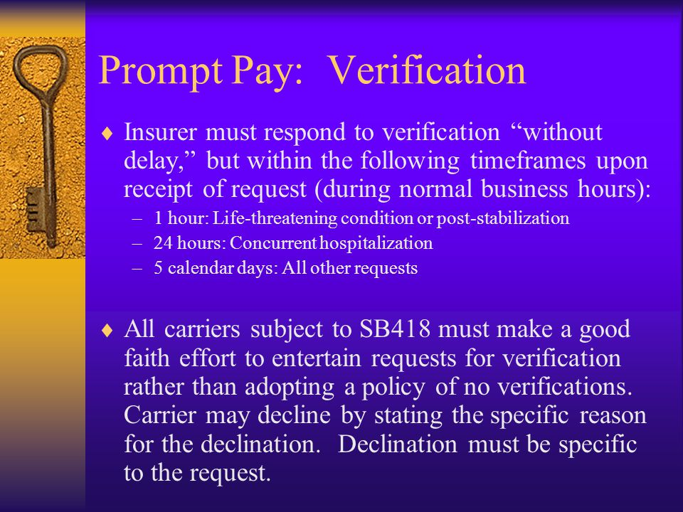Prompt Pay: Verification  Insurer must respond to verification without delay, but within the following timeframes upon receipt of request (during normal business hours): –1 hour: Life-threatening condition or post-stabilization –24 hours: Concurrent hospitalization –5 calendar days: All other requests  All carriers subject to SB418 must make a good faith effort to entertain requests for verification rather than adopting a policy of no verifications.