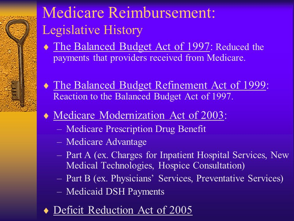 Medicare Reimbursement: Legislative History  The Balanced Budget Act of 1997: Reduced the payments that providers received from Medicare.