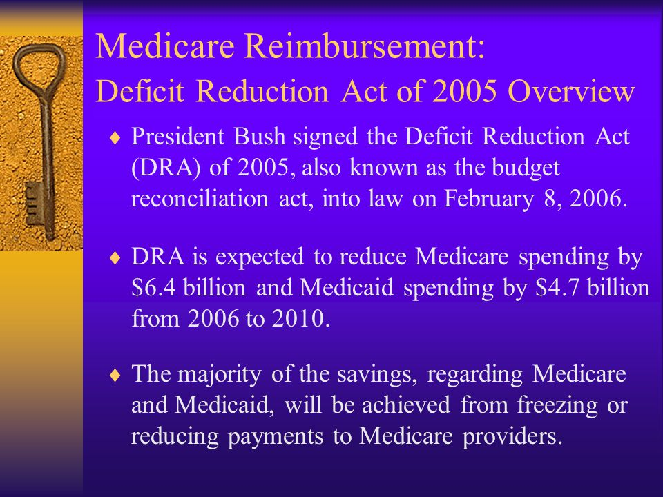 Medicare Reimbursement: Deficit Reduction Act of 2005 Overview  President Bush signed the Deficit Reduction Act (DRA) of 2005, also known as the budget reconciliation act, into law on February 8, 2006.