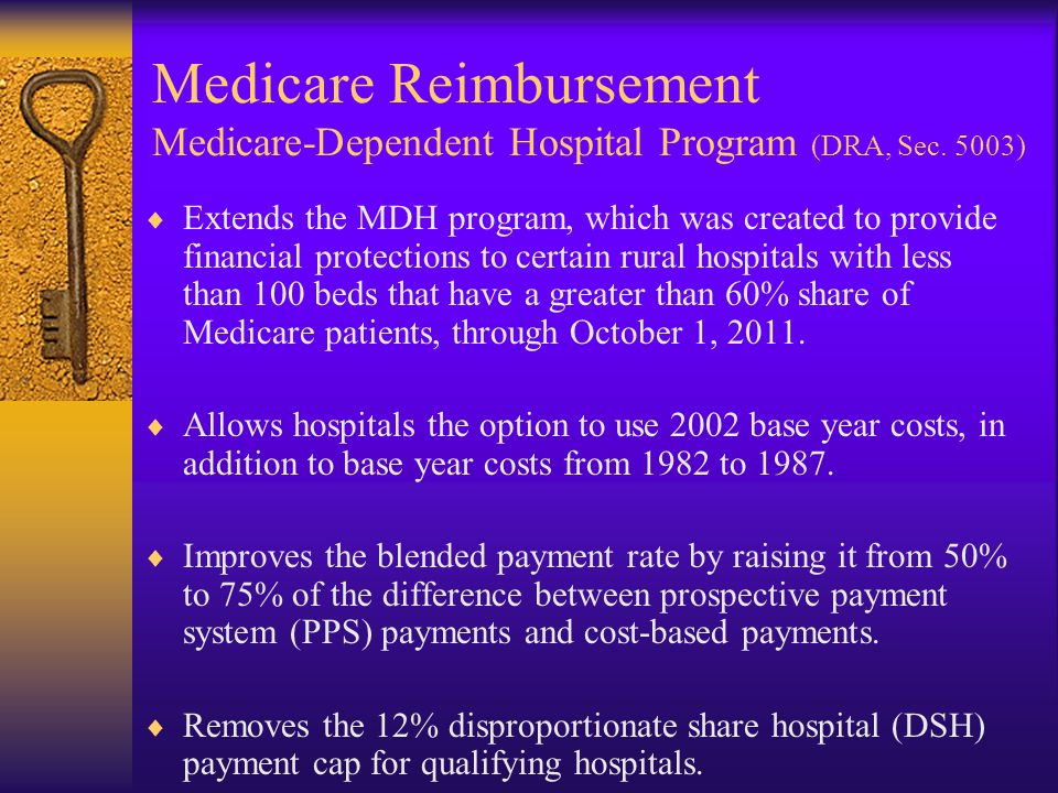Medicare Reimbursement Medicare-Dependent Hospital Program (DRA, Sec. 5003)  Extends the MDH program, which was created to provide financial protecti