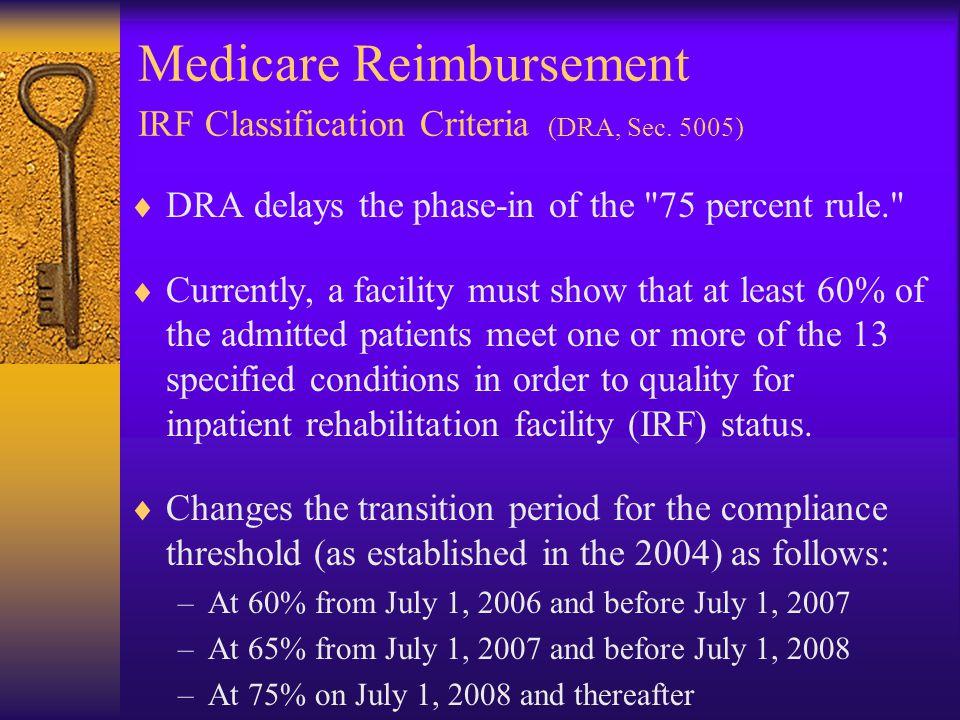 Medicare Reimbursement IRF Classification Criteria (DRA, Sec. 5005)  DRA delays the phase-in of the