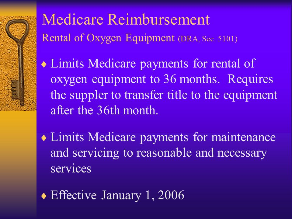Medicare Reimbursement Rental of Oxygen Equipment (DRA, Sec. 5101)  Limits Medicare payments for rental of oxygen equipment to 36 months. Requires th
