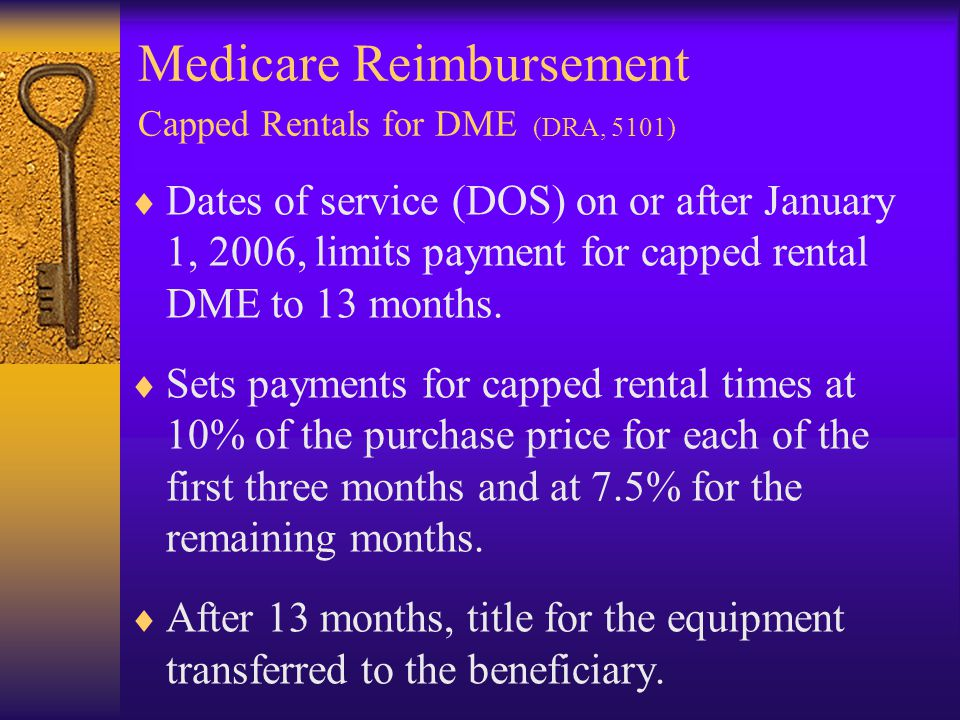 Medicare Reimbursement Capped Rentals for DME (DRA, 5101)  Dates of service (DOS) on or after January 1, 2006, limits payment for capped rental DME to 13 months.