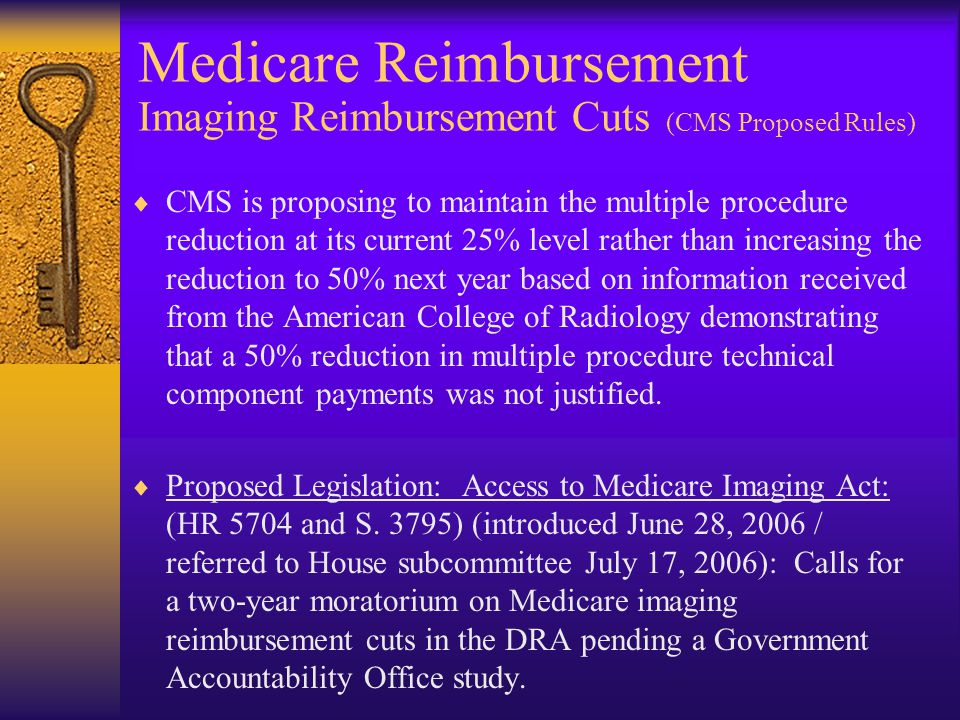 Medicare Reimbursement Imaging Reimbursement Cuts (CMS Proposed Rules)  CMS is proposing to maintain the multiple procedure reduction at its current 25% level rather than increasing the reduction to 50% next year based on information received from the American College of Radiology demonstrating that a 50% reduction in multiple procedure technical component payments was not justified.