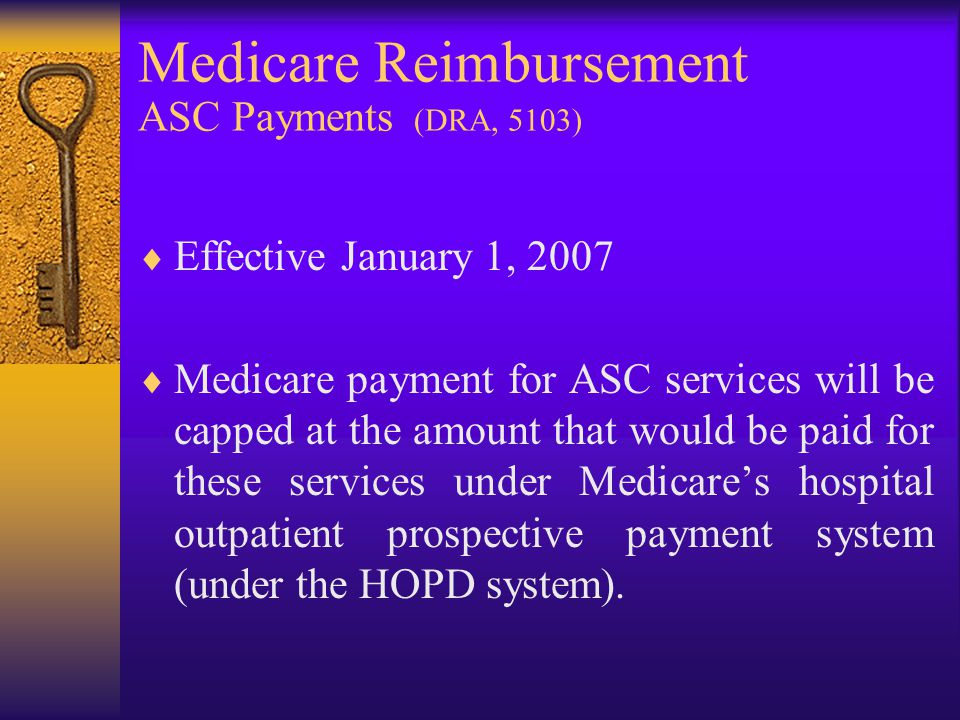 Medicare Reimbursement ASC Payments (DRA, 5103)  Effective January 1, 2007  Medicare payment for ASC services will be capped at the amount that would be paid for these services under Medicare's hospital outpatient prospective payment system (under the HOPD system).