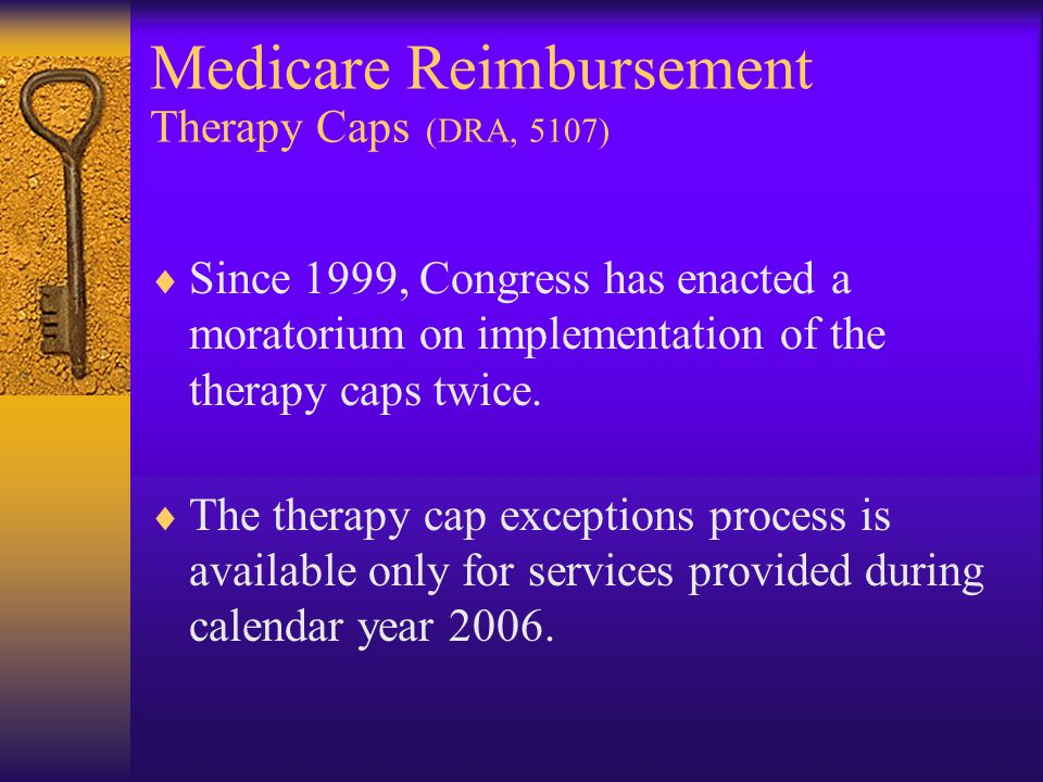 Medicare Reimbursement Therapy Caps (DRA, 5107)  Since 1999, Congress has enacted a moratorium on implementation of the therapy caps twice.