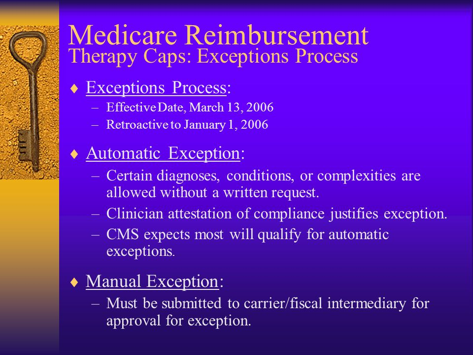 Medicare Reimbursement Therapy Caps: Exceptions Process  Exceptions Process: –Effective Date, March 13, 2006 –Retroactive to January 1, 2006  Automatic Exception: –Certain diagnoses, conditions, or complexities are allowed without a written request.