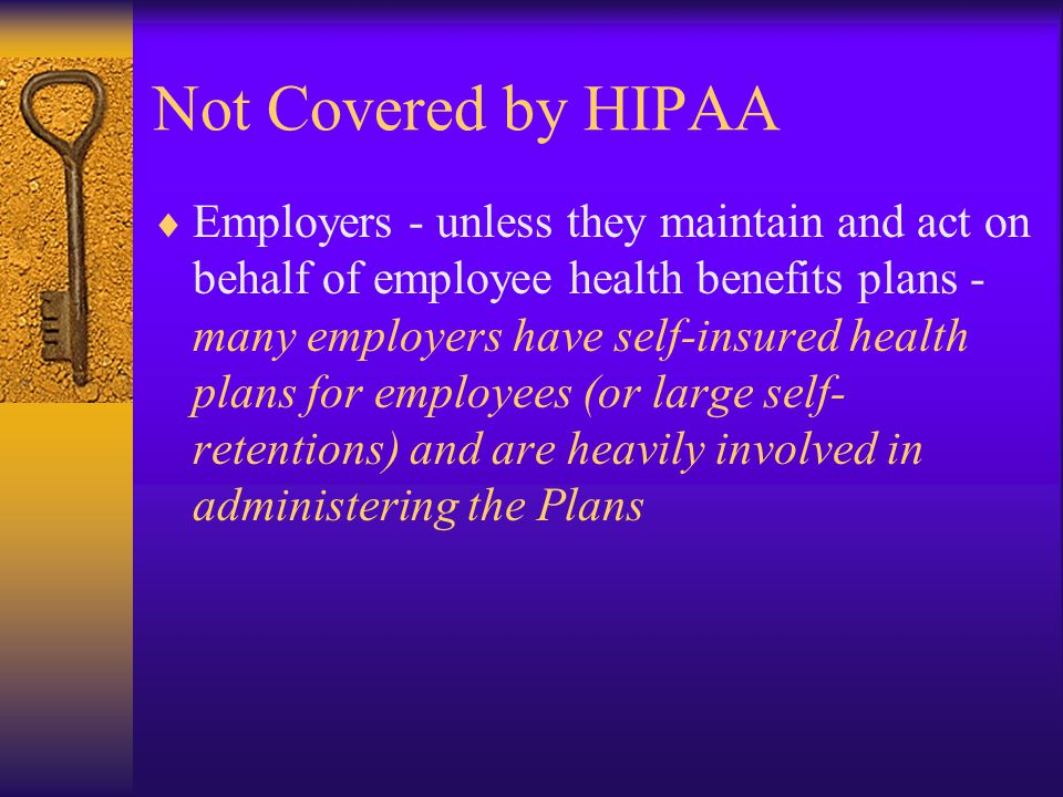 Not Covered by HIPAA  Employers - unless they maintain and act on behalf of employee health benefits plans - many employers have self-insured health plans for employees (or large self- retentions) and are heavily involved in administering the Plans