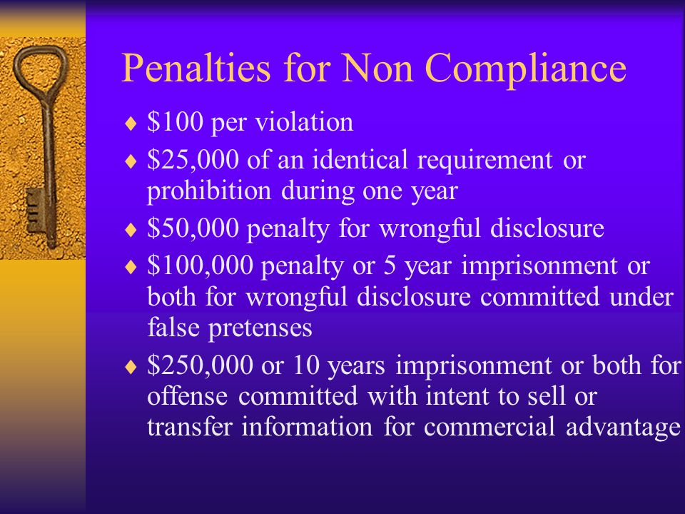 Penalties for Non Compliance  $100 per violation  $25,000 of an identical requirement or prohibition during one year  $50,000 penalty for wrongful disclosure  $100,000 penalty or 5 year imprisonment or both for wrongful disclosure committed under false pretenses  $250,000 or 10 years imprisonment or both for offense committed with intent to sell or transfer information for commercial advantage