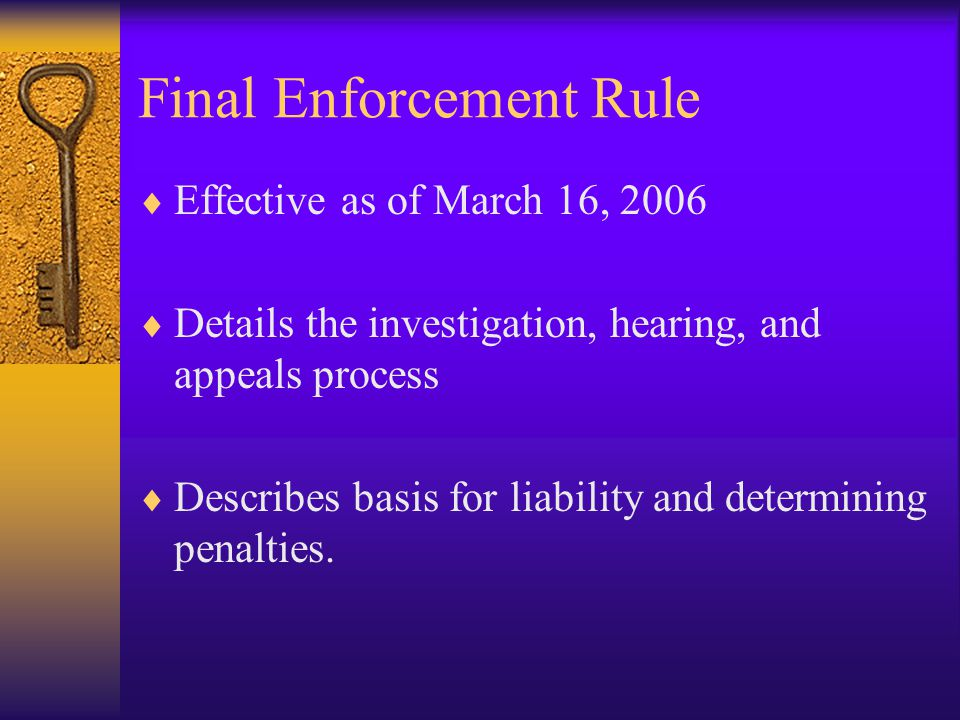 Final Enforcement Rule  Effective as of March 16, 2006  Details the investigation, hearing, and appeals process  Describes basis for liability and determining penalties.