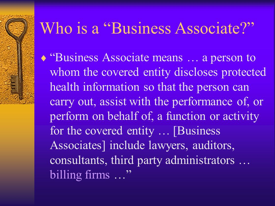 Who is a Business Associate  Business Associate means … a person to whom the covered entity discloses protected health information so that the person can carry out, assist with the performance of, or perform on behalf of, a function or activity for the covered entity … [Business Associates] include lawyers, auditors, consultants, third party administrators … billing firms …