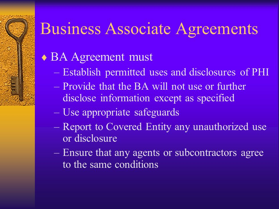Business Associate Agreements  BA Agreement must –Establish permitted uses and disclosures of PHI –Provide that the BA will not use or further disclose information except as specified –Use appropriate safeguards –Report to Covered Entity any unauthorized use or disclosure –Ensure that any agents or subcontractors agree to the same conditions