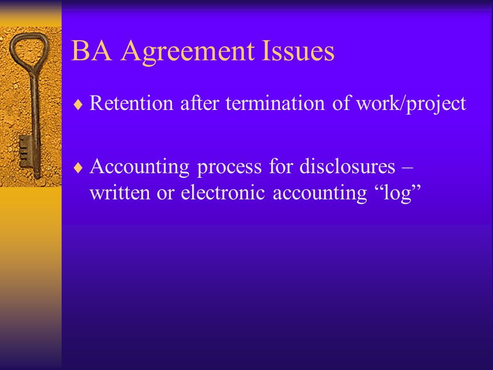 BA Agreement Issues  Retention after termination of work/project  Accounting process for disclosures – written or electronic accounting log