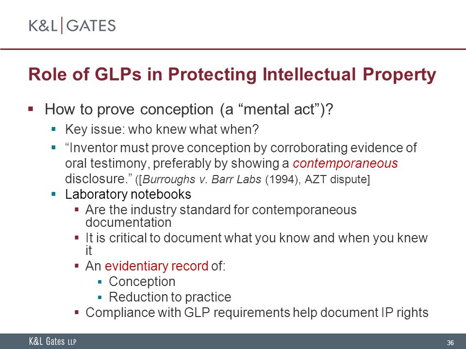"""36 Role of GLPs in Protecting Intellectual Property  How to prove conception (a """"mental act"""")?  Key issue: who knew what when?  """"Inventor must prov"""