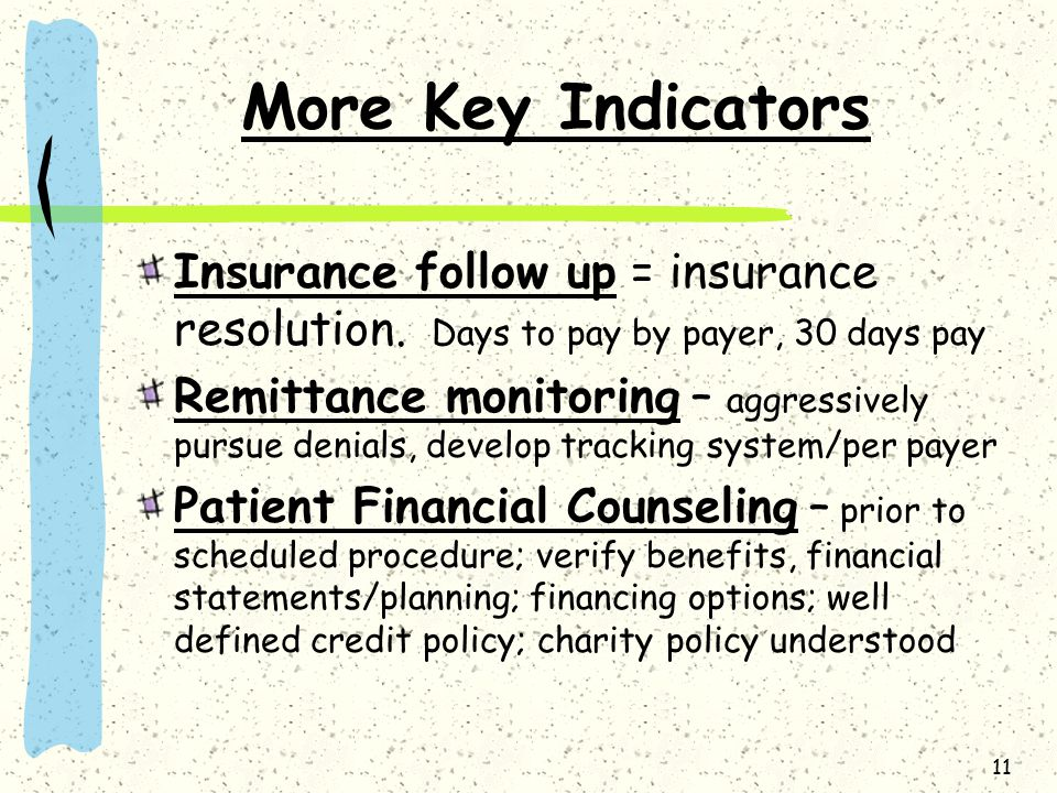 11 More Key Indicators Insurance follow up = insurance resolution. Days to pay by payer, 30 days pay Remittance monitoring – aggressively pursue denia
