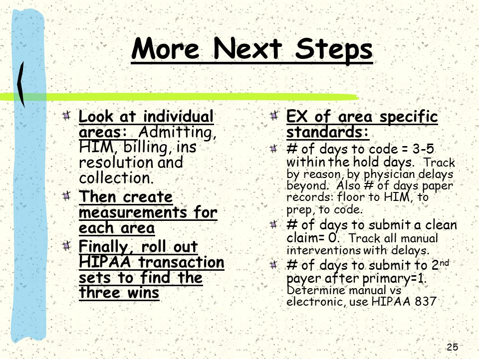 25 More Next Steps Look at individual areas: Admitting, HIM, billing, ins resolution and collection. Then create measurements for each area Finally, r