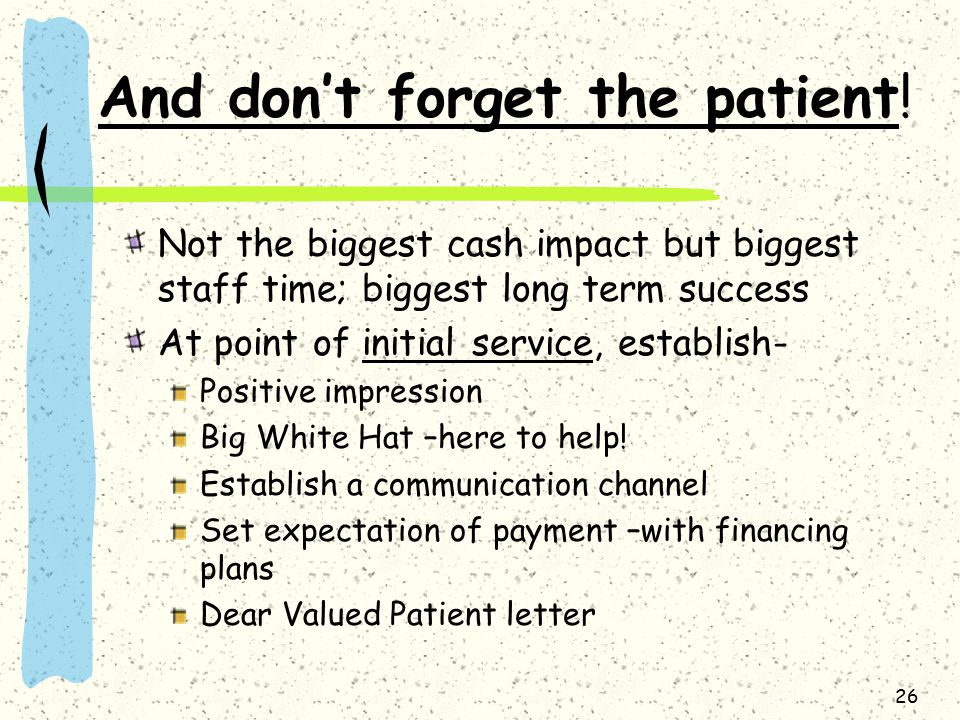 26 And don't forget the patient! Not the biggest cash impact but biggest staff time; biggest long term success At point of initial service, establish-