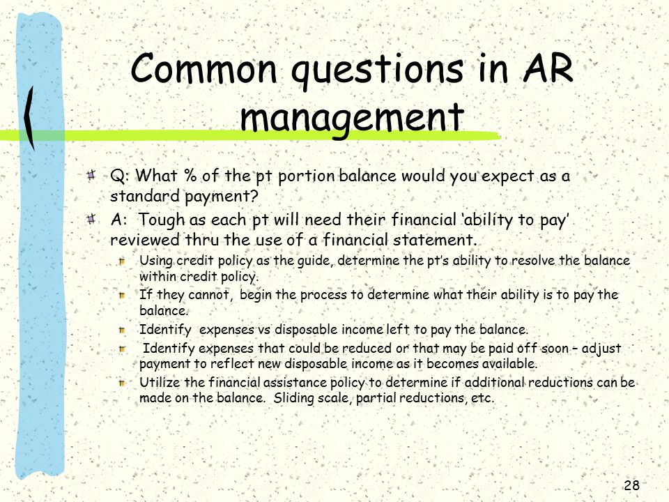 Common questions in AR management Q: What % of the pt portion balance would you expect as a standard payment? A: Tough as each pt will need their fina