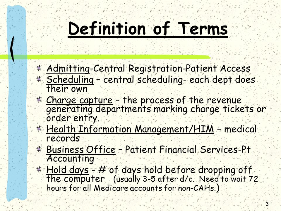 3 Definition of Terms Admitting-Central Registration-Patient Access Scheduling – central scheduling- each dept does their own Charge capture – the pro