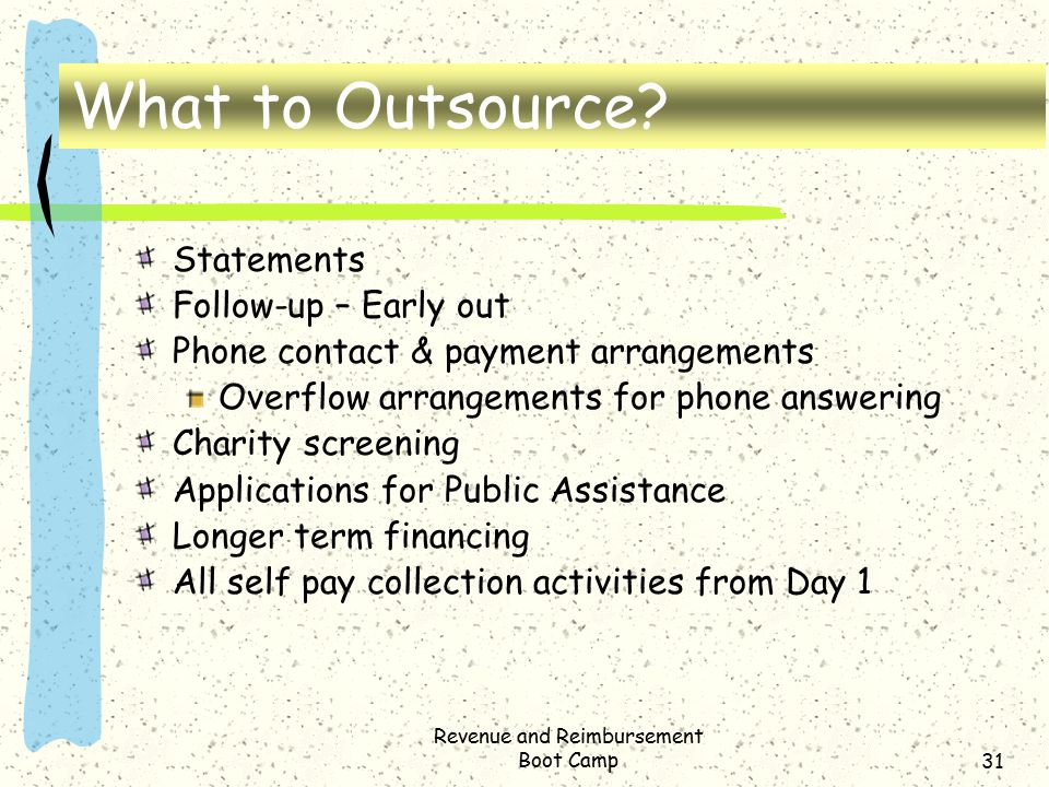 Revenue and Reimbursement Boot Camp31 What to Outsource? Statements Follow-up – Early out Phone contact & payment arrangements Overflow arrangements f