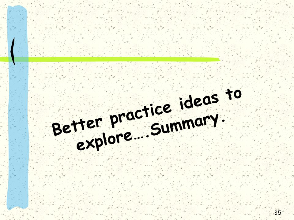 Better practice ideas to explore….Summary. 35