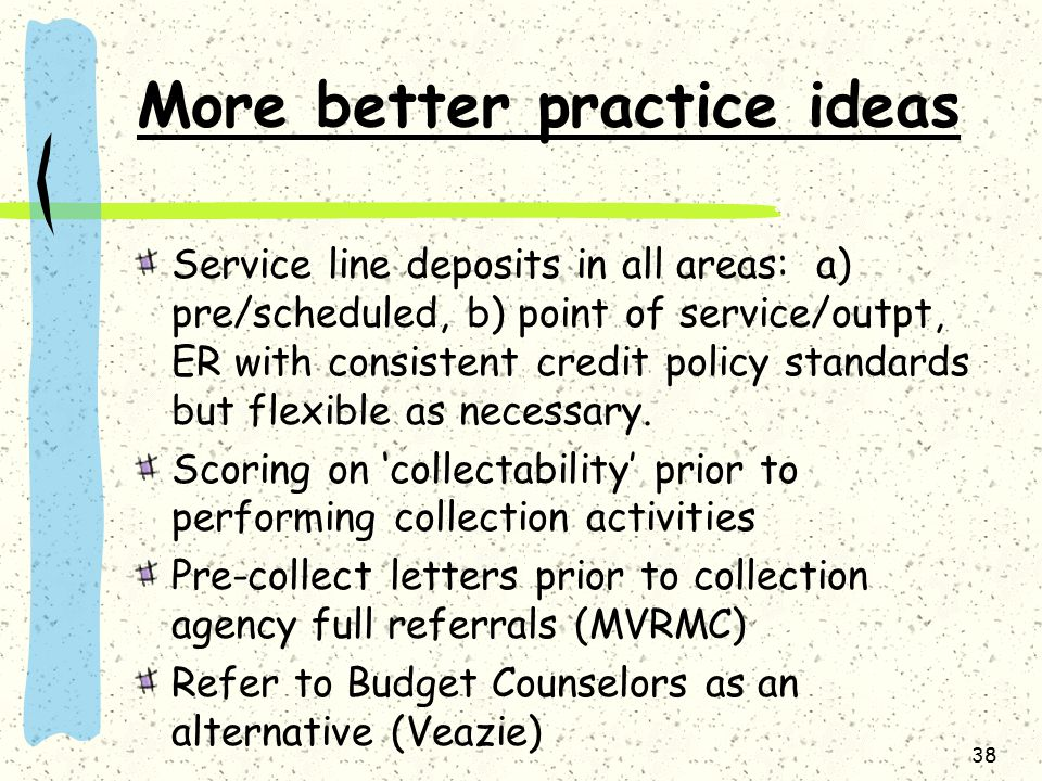 More better practice ideas Service line deposits in all areas: a) pre/scheduled, b) point of service/outpt, ER with consistent credit policy standards