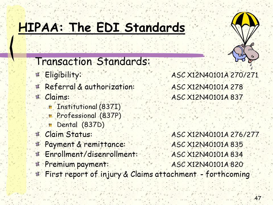 47 HIPAA: The EDI Standards Transaction Standards: Eligibility : ASC X12N40101A 270/271 Referral & authorization: ASC X12N40101A 278 Claims: ASC X12N4