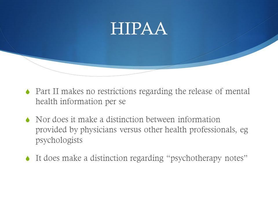 HIPAA  Part II makes no restrictions regarding the release of mental health information per se  Nor does it make a distinction between information provided by physicians versus other health professionals, eg psychologists  It does make a distinction regarding psychotherapy notes