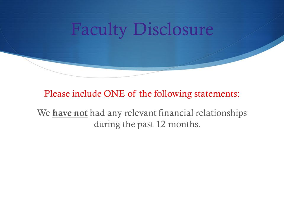 Faculty Disclosure Please include ONE of the following statements: We have not had any relevant financial relationships during the past 12 months.