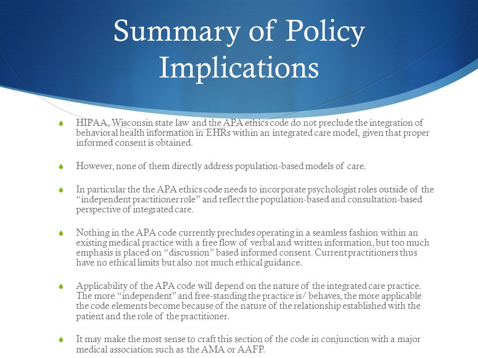 Summary of Policy Implications  HIPAA, Wisconsin state law and the APA ethics code do not preclude the integration of behavioral health information in EHRs within an integrated care model, given that proper informed consent is obtained.