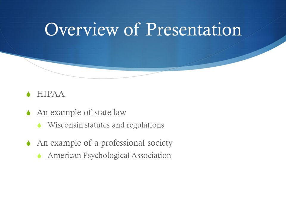 Overview of Presentation  HIPAA  An example of state law  Wisconsin statutes and regulations  An example of a professional society  American Psychological Association