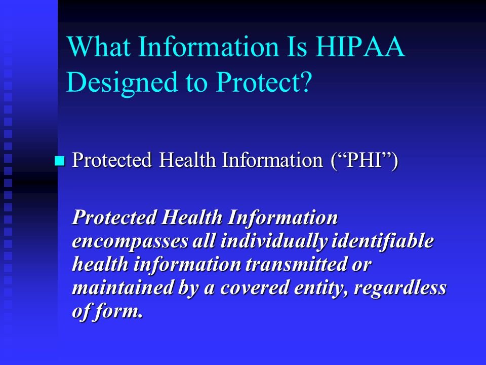 "What Information Is HIPAA Designed to Protect? Protected Health Information (""PHI"") Protected Health Information (""PHI"") Protected Health Information"