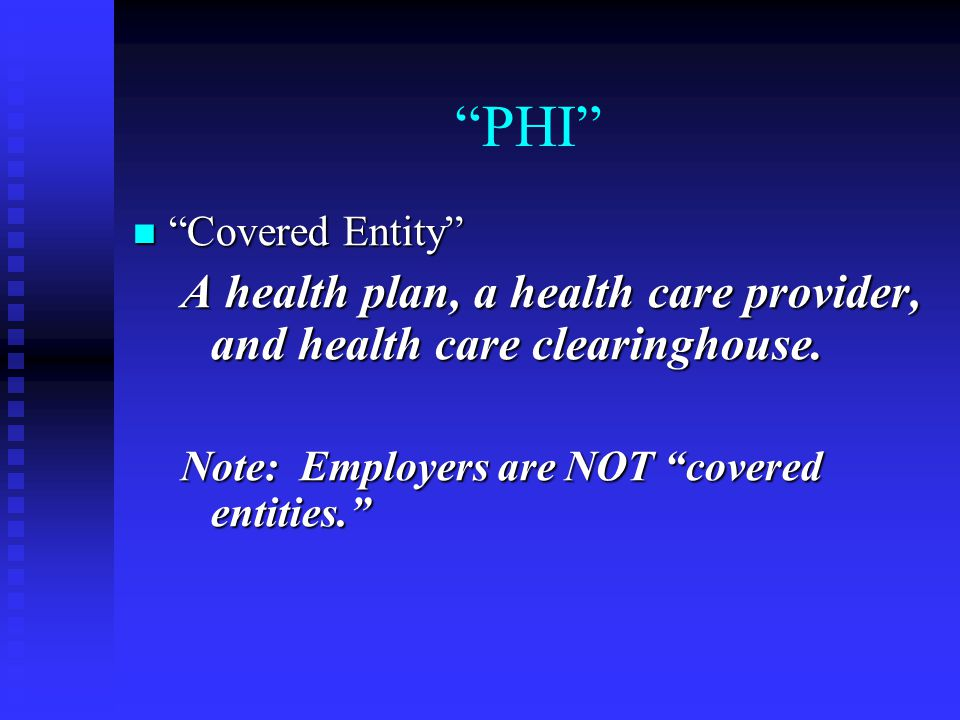 """PHI"" ""Covered Entity"" ""Covered Entity"" A health plan, a health care provider, and health care clearinghouse. Note: Employers are NOT ""covered entitie"