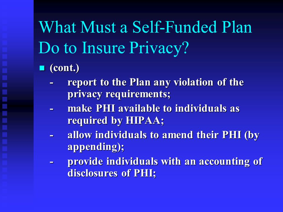 What Must a Self-Funded Plan Do to Insure Privacy? (cont.) (cont.) -report to the Plan any violation of the privacy requirements; -make PHI available