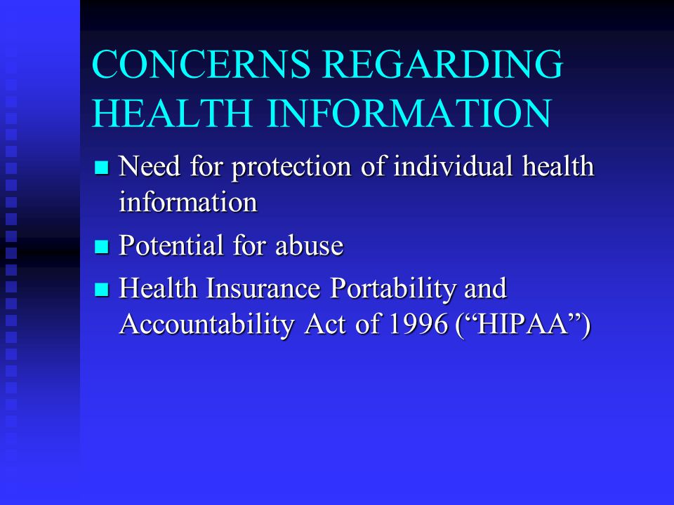 CONCERNS REGARDING HEALTH INFORMATION Need for protection of individual health information Need for protection of individual health information Potential for abuse Potential for abuse Health Insurance Portability and Accountability Act of 1996 ( HIPAA ) Health Insurance Portability and Accountability Act of 1996 ( HIPAA )